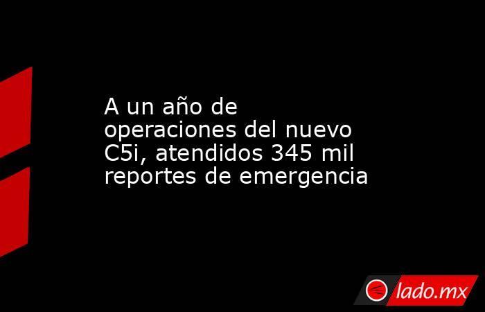 A un año de operaciones del nuevo C5i, atendidos 345 mil reportes de emergencia. Noticias en tiempo real
