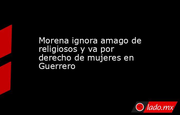 Morena ignora amago de religiosos y va por derecho de mujeres en Guerrero. Noticias en tiempo real