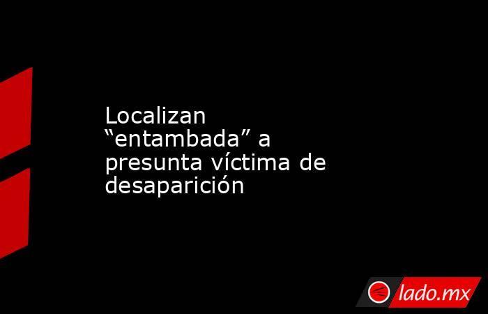 """Localizan """"entambada"""" a presunta víctima de desaparición . Noticias en tiempo real"""