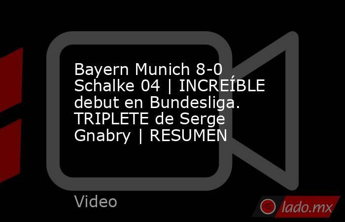 Bayern Munich 8-0 Schalke 04   INCREÍBLE debut en Bundesliga. TRIPLETE de Serge Gnabry   RESUMEN. Noticias en tiempo real