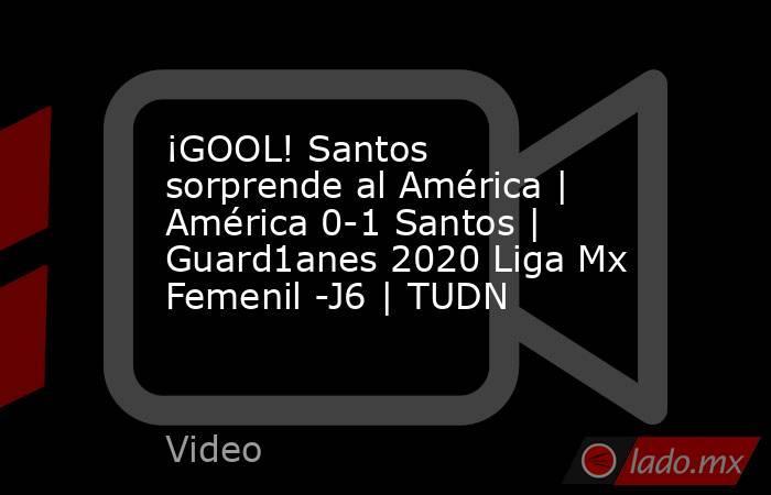 ¡GOOL! Santos sorprende al América | América 0-1 Santos | Guard1anes 2020 Liga Mx Femenil -J6 | TUDN. Noticias en tiempo real