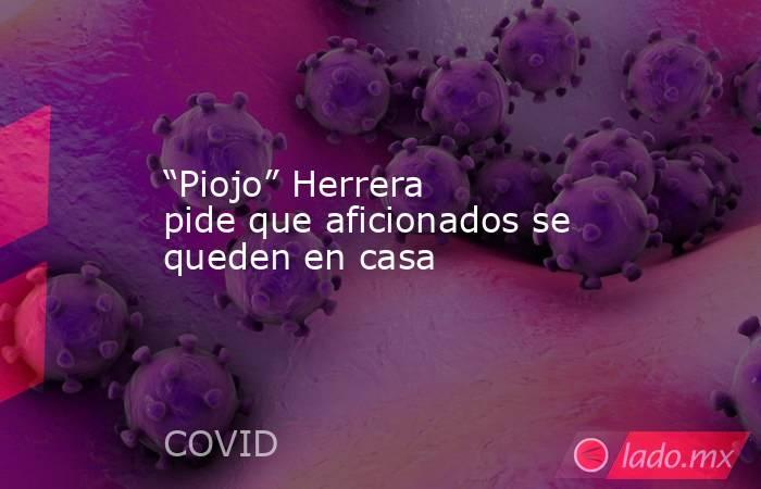 """""""Piojo"""" Herrera pide que aficionados se queden en casa. Noticias en tiempo real"""