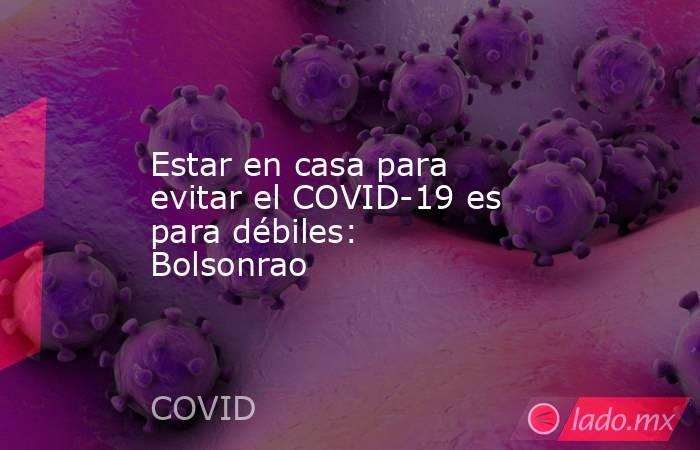Estar en casa para evitar el COVID-19 es para débiles: Bolsonrao. Noticias en tiempo real