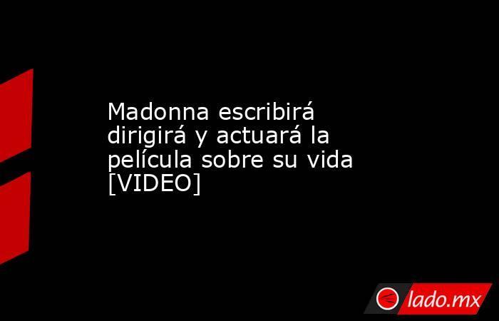 Madonna escribirá dirigirá y actuará la película sobre su vida [VIDEO] . Noticias en tiempo real