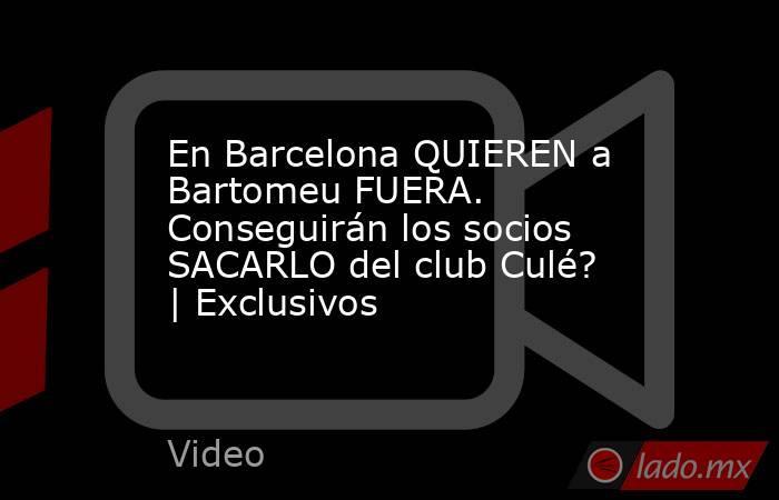 En Barcelona QUIEREN a Bartomeu FUERA. Conseguirán los socios SACARLO del club Culé? | Exclusivos. Noticias en tiempo real
