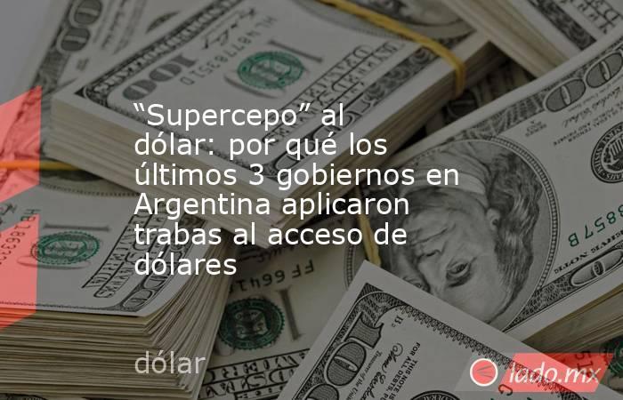 """""""Supercepo"""" al dólar: por qué los últimos 3 gobiernos en Argentina aplicaron trabas al acceso de dólares. Noticias en tiempo real"""