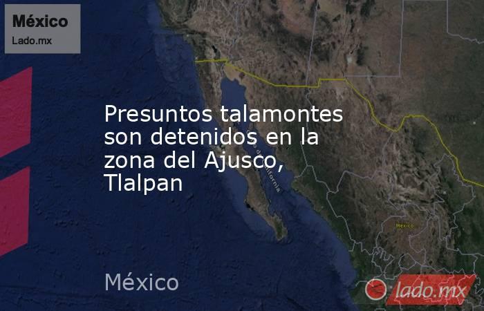 Presuntos talamontes son detenidos en la zona del Ajusco, Tlalpan. Noticias en tiempo real