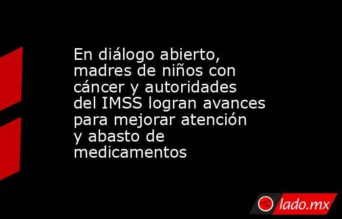 En diálogo abierto, madres de niños con cáncer y autoridades del IMSS logran avances para mejorar atención y abasto de medicamentos. Noticias en tiempo real