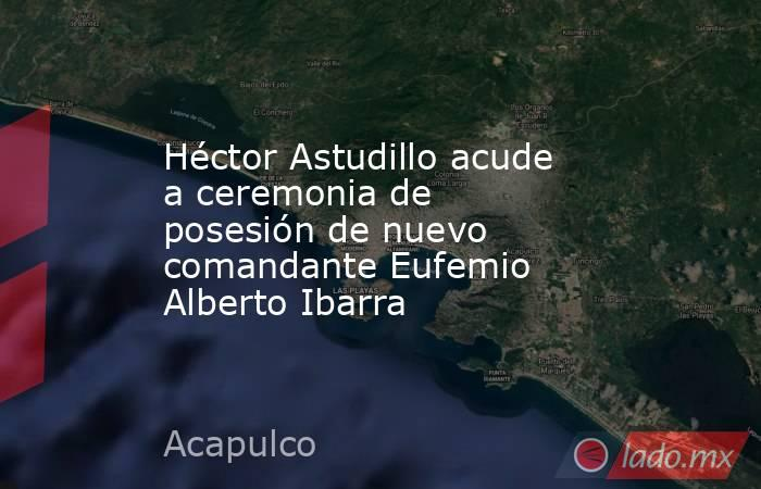 Héctor Astudillo acude a ceremonia de posesión de nuevo comandante Eufemio Alberto Ibarra. Noticias en tiempo real