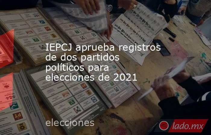 IEPCJ aprueba registros de dos partidos políticos para elecciones de 2021. Noticias en tiempo real