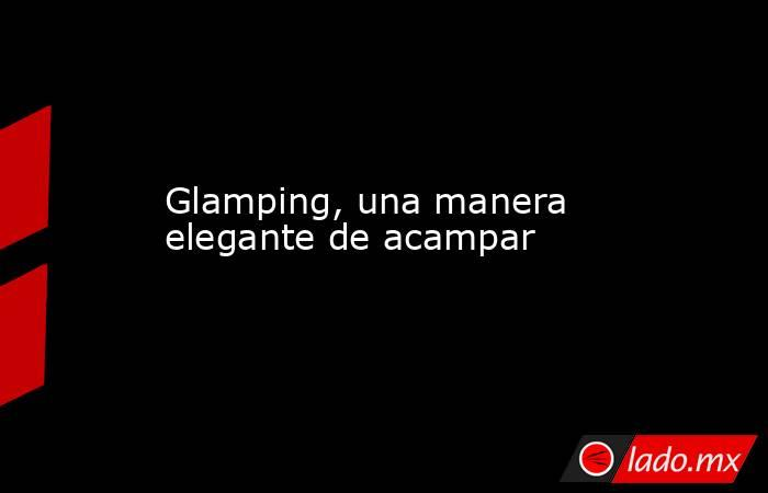 Glamping, una manera elegante de acampar. Noticias en tiempo real