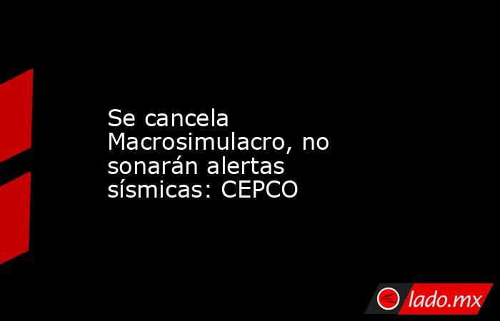 Se cancela Macrosimulacro, no sonarán alertas sísmicas: CEPCO. Noticias en tiempo real