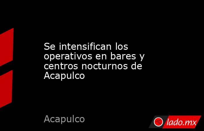 Se intensifican los operativos en bares y centros nocturnos de Acapulco. Noticias en tiempo real