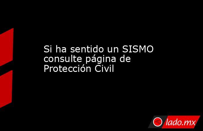 Si ha sentido un SISMO consulte página de Protección Civil. Noticias en tiempo real