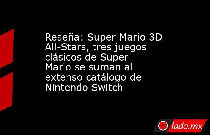 Reseña: Super Mario 3D All-Stars, tres juegos clásicos de Super Mario se suman al extenso catálogo de Nintendo Switch. Noticias en tiempo real