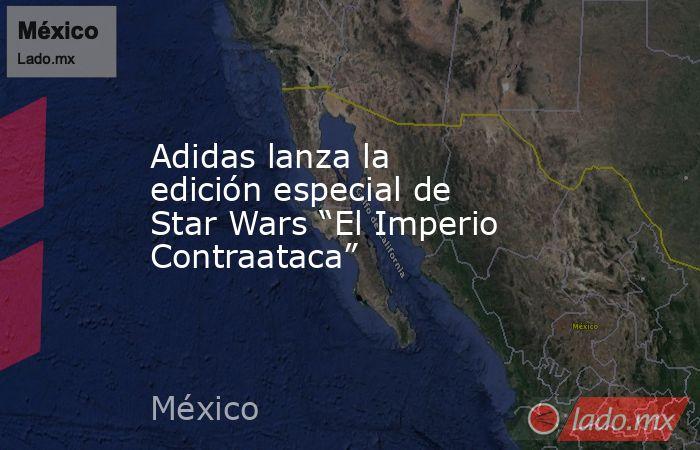 """Adidas lanza la edición especial de Star Wars """"El Imperio Contraataca"""". Noticias en tiempo real"""