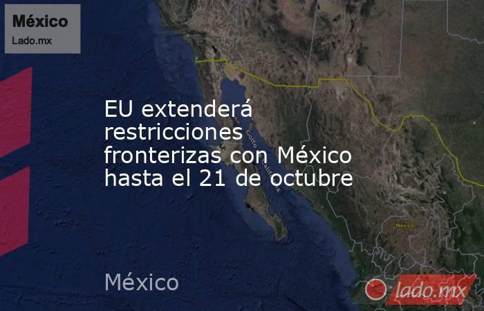 EU extenderá restricciones fronterizas con México hasta el 21 de octubre. Noticias en tiempo real