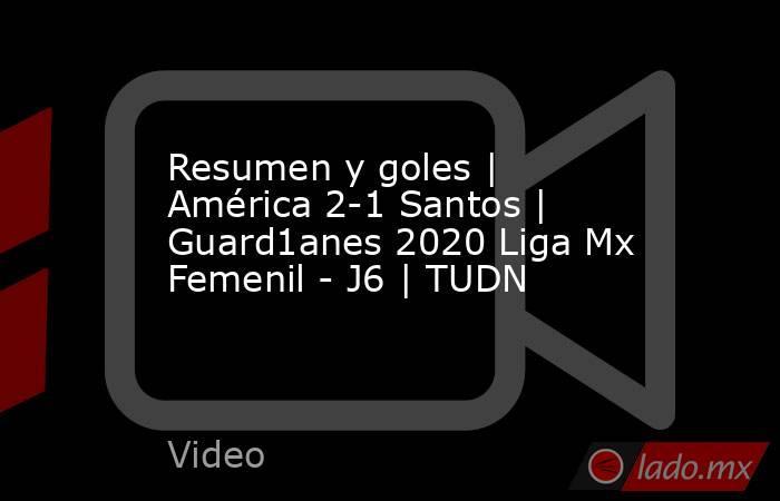 Resumen y goles | América 2-1 Santos | Guard1anes 2020 Liga Mx Femenil - J6 | TUDN. Noticias en tiempo real