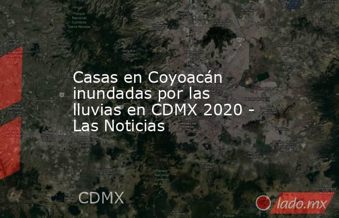 Casas en Coyoacán inundadas por las lluvias en CDMX 2020 - Las Noticias. Noticias en tiempo real