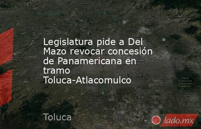 Legislatura pide a Del Mazo revocar concesión de Panamericana en tramo Toluca-Atlacomulco. Noticias en tiempo real