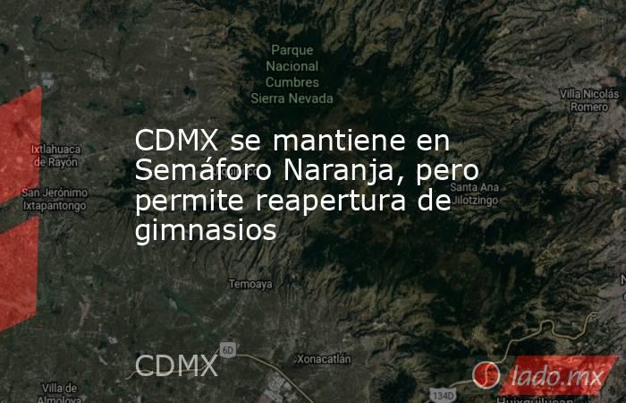 CDMX se mantiene en Semáforo Naranja, pero permite reapertura de gimnasios. Noticias en tiempo real