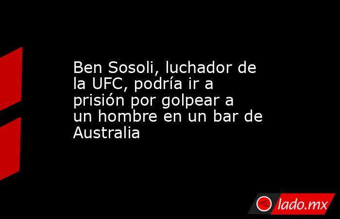 Ben Sosoli, luchador de la UFC, podría ir a prisión por golpear a un hombre en un bar de Australia. Noticias en tiempo real