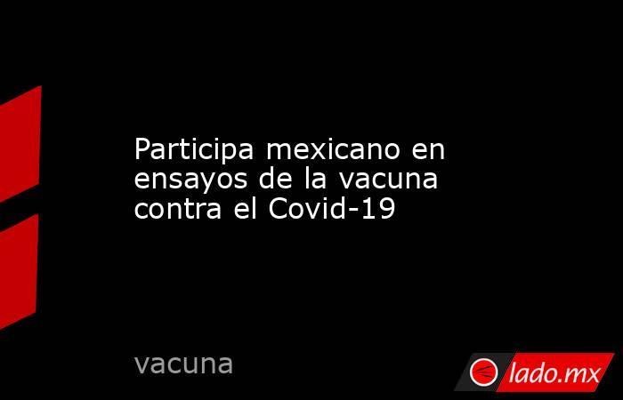 Participa mexicano en ensayos de la vacuna contra el Covid-19. Noticias en tiempo real