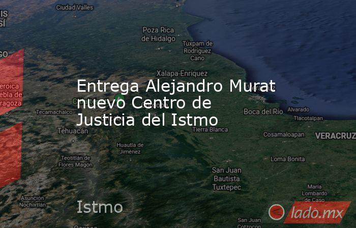 Entrega Alejandro Murat nuevo Centro de Justicia del Istmo. Noticias en tiempo real