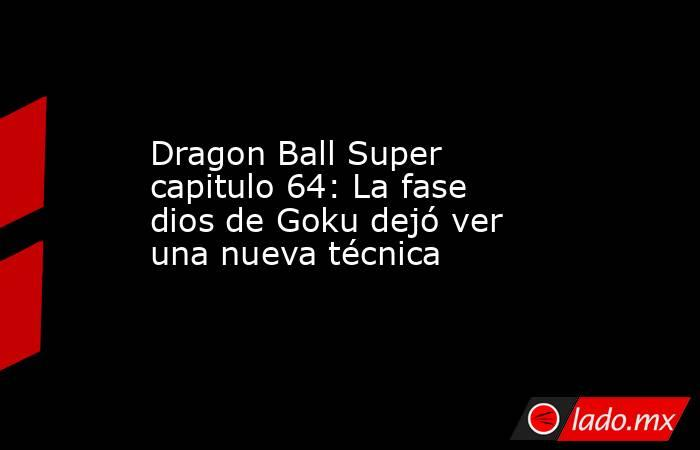 Dragon Ball Super capitulo 64: La fase dios de Goku dejó ver una nueva técnica. Noticias en tiempo real