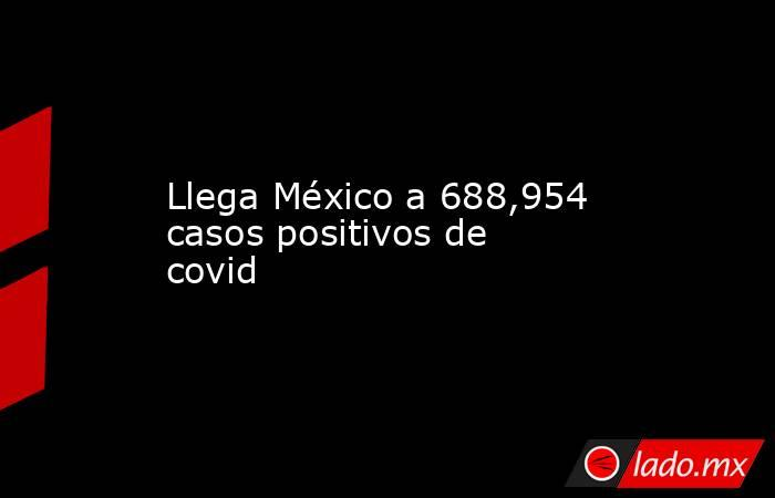 Llega México a 688,954 casos positivos de covid. Noticias en tiempo real
