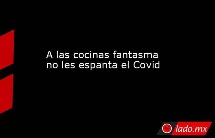 A las cocinas fantasma no les espanta el Covid. Noticias en tiempo real