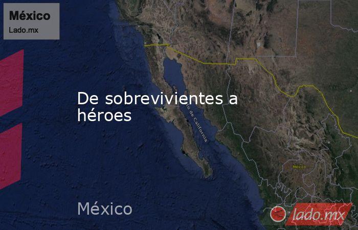 De sobrevivientes a héroes. Noticias en tiempo real