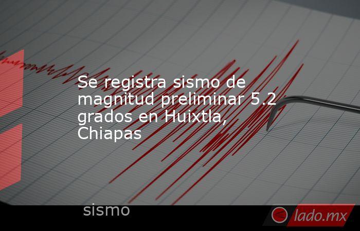 Se registra sismo de magnitud preliminar 5.2 grados en Huixtla, Chiapas. Noticias en tiempo real