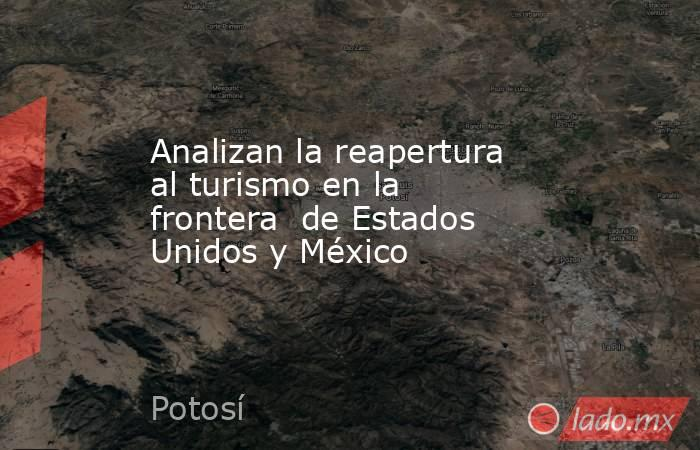 Analizan la reapertura al turismo en la frontera de Estados Unidos y México  . Noticias en tiempo real