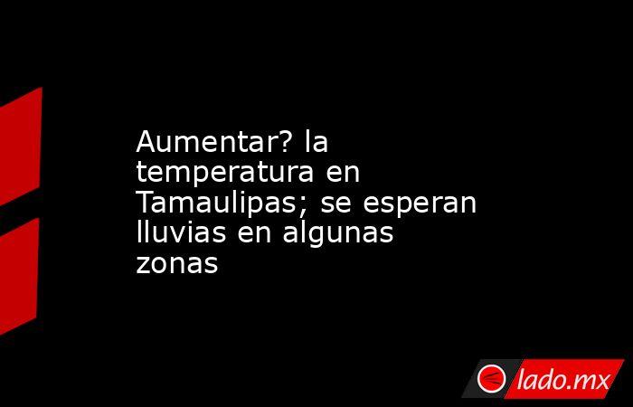 Aumentar? la temperatura en Tamaulipas; se esperan lluvias en algunas zonas. Noticias en tiempo real