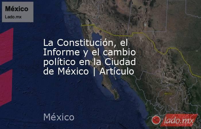 La Constitución, el Informe y el cambio político en la Ciudad de México   Artículo. Noticias en tiempo real