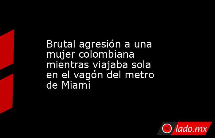 Brutal agresión a una mujer colombiana mientras viajaba sola en el vagón del metro de Miami. Noticias en tiempo real