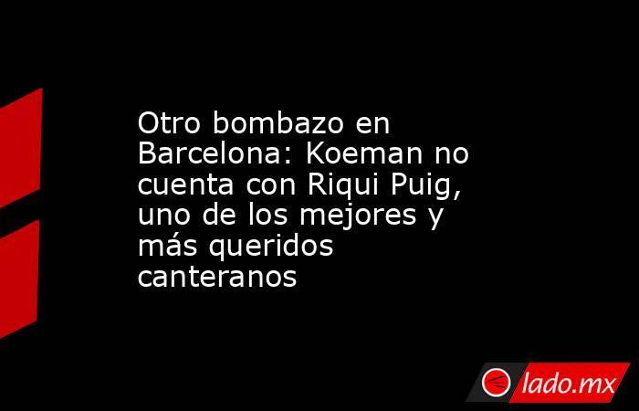 Otro bombazo en Barcelona: Koeman no cuenta con Riqui Puig, uno de los mejores y más queridos canteranos. Noticias en tiempo real