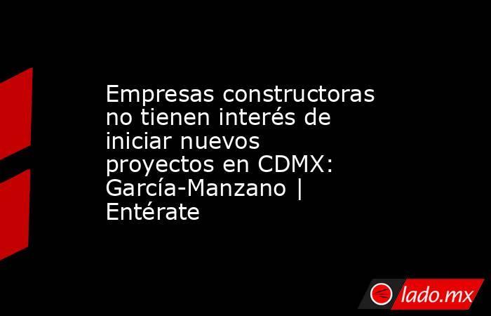 Empresas constructoras no tienen interés de iniciar nuevos proyectos en CDMX: García-Manzano   Entérate. Noticias en tiempo real