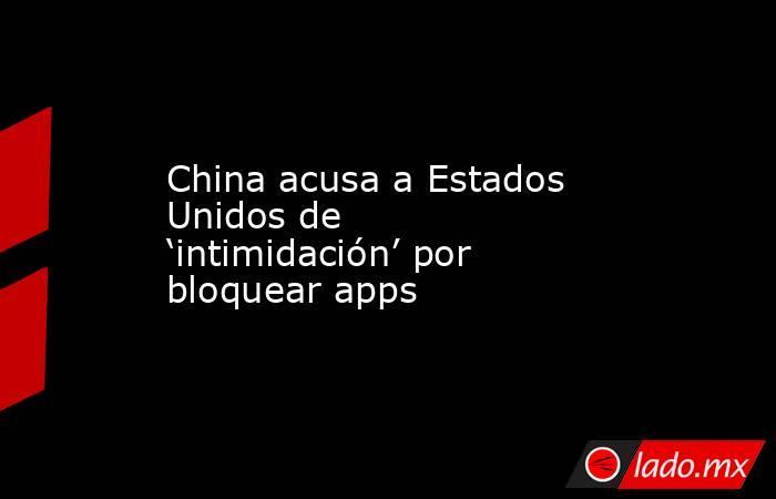 China acusa a Estados Unidos de 'intimidación' por bloquear apps. Noticias en tiempo real