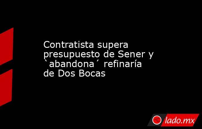Contratista supera presupuesto de Sener y `abandona´ refinaría de Dos Bocas. Noticias en tiempo real