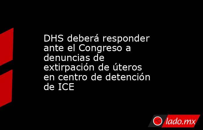 DHS deberá responder ante el Congreso a denuncias de extirpación de úteros en centro de detención de ICE. Noticias en tiempo real
