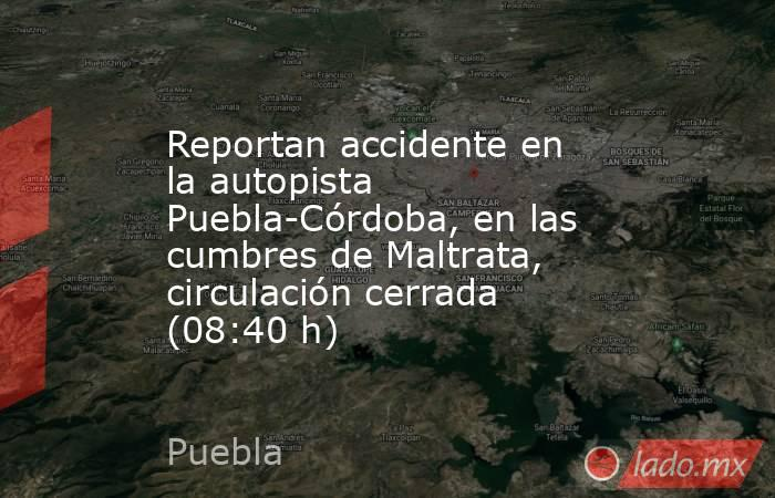 Reportan accidente en la autopista Puebla-Córdoba, en las cumbres de Maltrata, circulación cerrada (08:40 h). Noticias en tiempo real