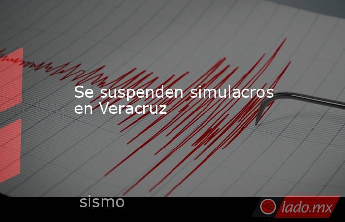 Se suspenden simulacros en Veracruz. Noticias en tiempo real
