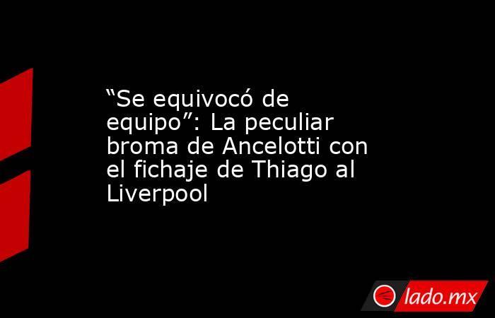 """""""Se equivocó de equipo"""": La peculiar broma de Ancelotti con el fichaje de Thiago al Liverpool. Noticias en tiempo real"""