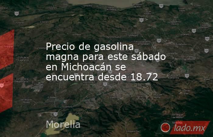 Precio de gasolina magna para este sábado en Michoacán se encuentra desde 18.72. Noticias en tiempo real