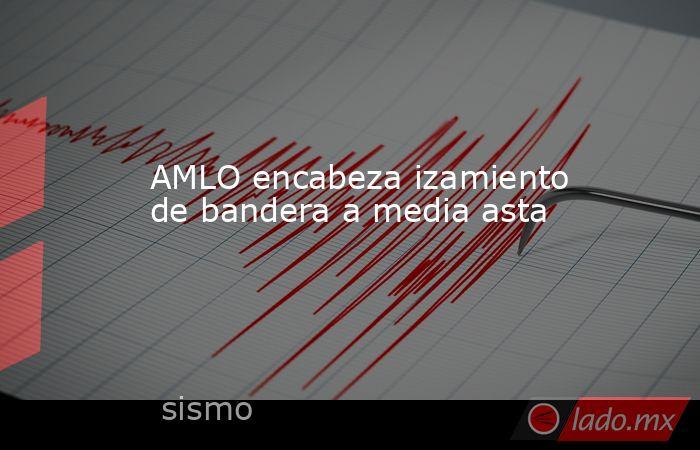 AMLO encabeza izamiento de bandera a media asta. Noticias en tiempo real