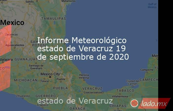 Informe Meteorológico estado de Veracruz 19 de septiembre de 2020. Noticias en tiempo real