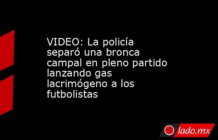 VIDEO: La policía separó una bronca campal en pleno partido lanzando gas lacrimógeno a los futbolistas. Noticias en tiempo real