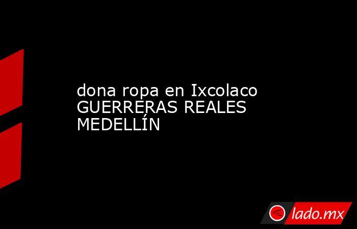 dona ropa en Ixcolaco GUERRERAS REALES MEDELLÍN. Noticias en tiempo real